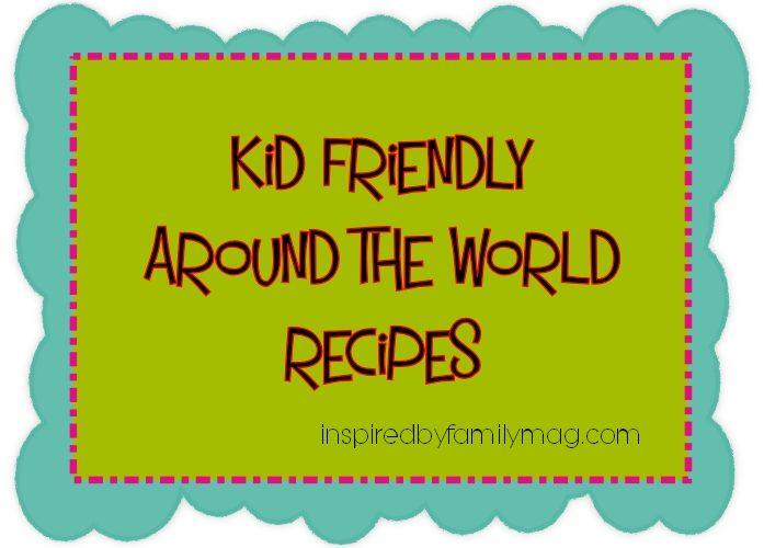 10 Kid Friendly Around the World Recipes