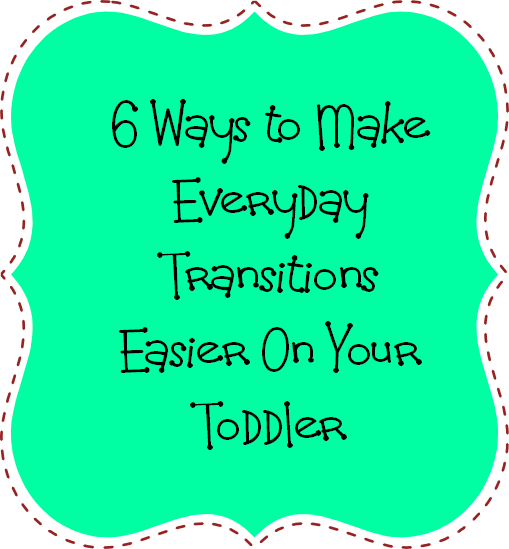 6 ways to make transitions easier on your toddler