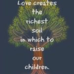Love Creates the Richest Soil for Parenting