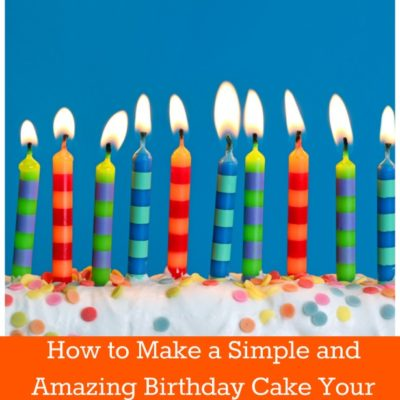 How to Make a Simple and Amazing Birthday Cake Your Kids Will Love